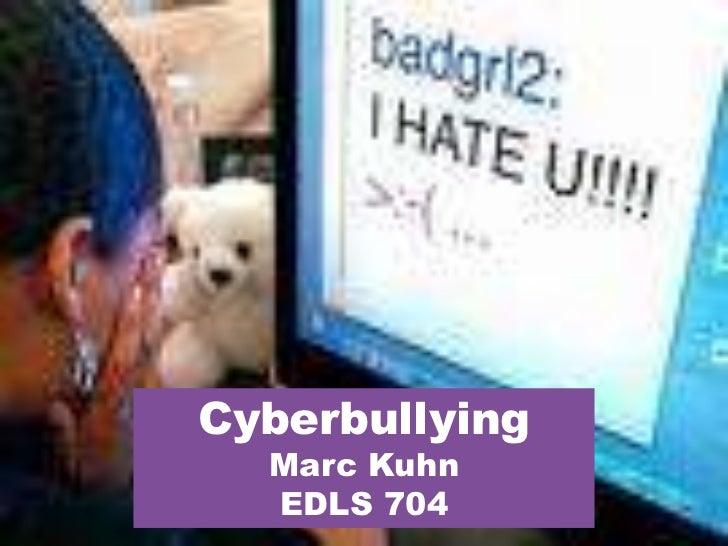 Cyberbullying<br />Marc Kuhn<br />EDLS 704<br />Bullying and Cyberbullying<br />Cyberbullying<br />Marc Kuhn<br />EDLS 704...