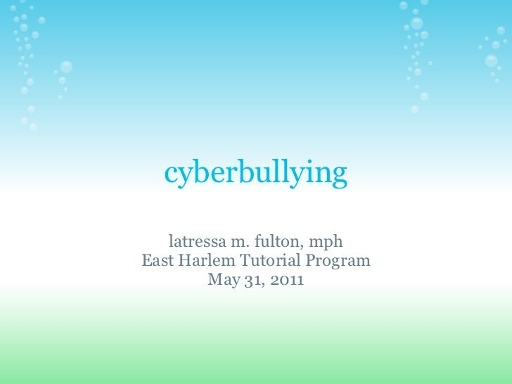 cyberbullying   latressa m. fulton, mphEast Harlem Tutorial Program         May 31, 2011