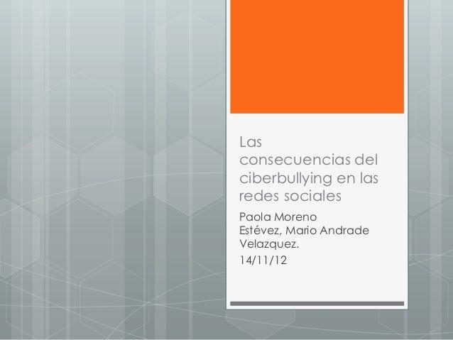 Lasconsecuencias delciberbullying en lasredes socialesPaola MorenoEstévez, Mario AndradeVelazquez.14/11/12