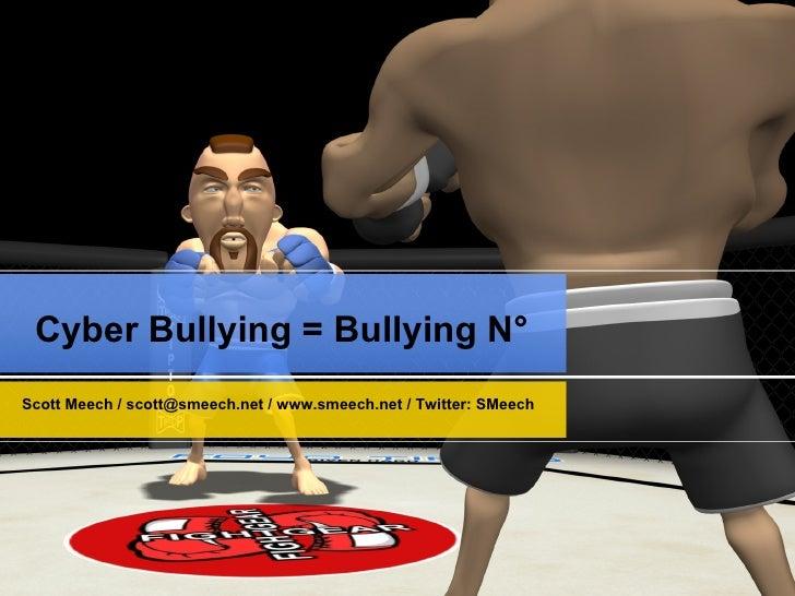 Cyber Bullying = Bullying N° Scott Meech /  [email_address]  /  www.smeech.net  / Twitter: SMeech