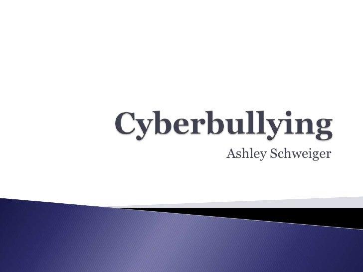 Cyberbullying<br />Ashley Schweiger<br />