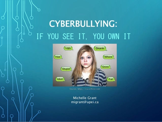 CYBERBULLYING: IF YOU SEE IT, YOU OWN IT Michelle Grant migrant@upei.ca