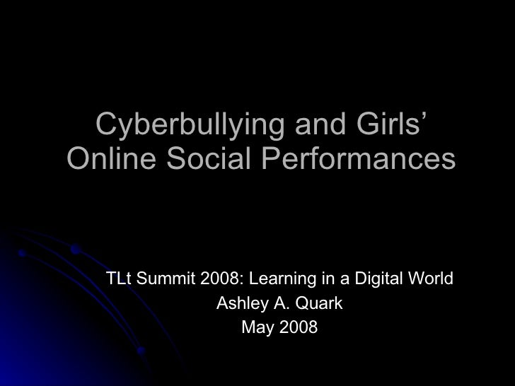 Cyberbullying and Girls' Online Social Performances TLt Summit 2008: Learning in a Digital World Ashley A. Quark May 2008