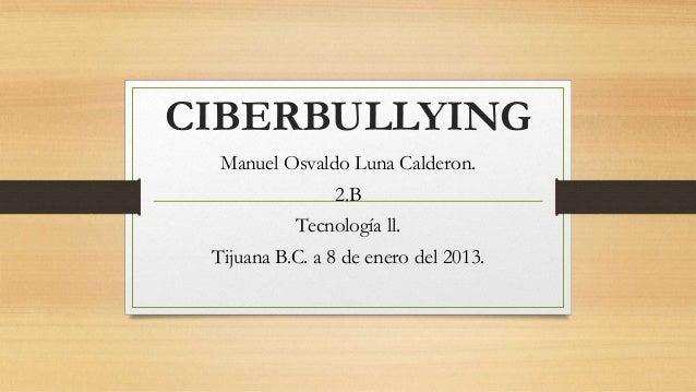 CIBERBULLYING Manuel Osvaldo Luna Calderon. 2.B  Tecnología ll. Tijuana B.C. a 8 de enero del 2013.