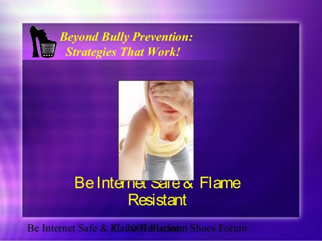 Be Internet Safe & Flame ResistantC. 2007 Platform Shoes Forum BeInternet Safe& Flame Resistant Beyond Bully Prevention: S...