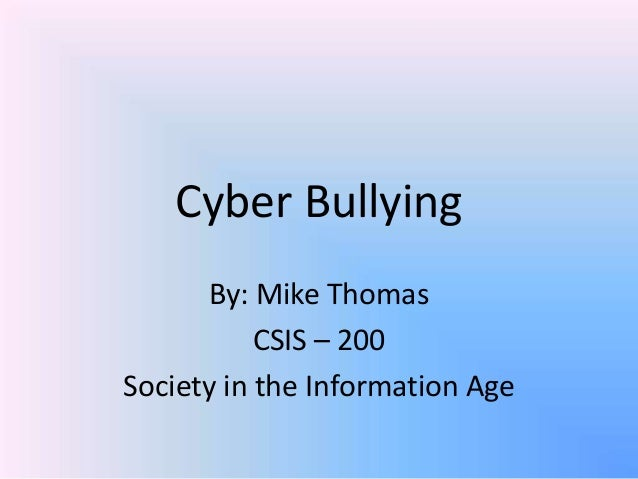 Cyber BullyingBy: Mike ThomasCSIS – 200Society in the Information Age