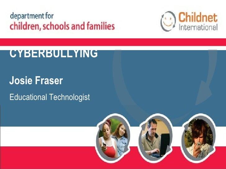 CYBERBULLYING Josie Fraser Educational Technologist
