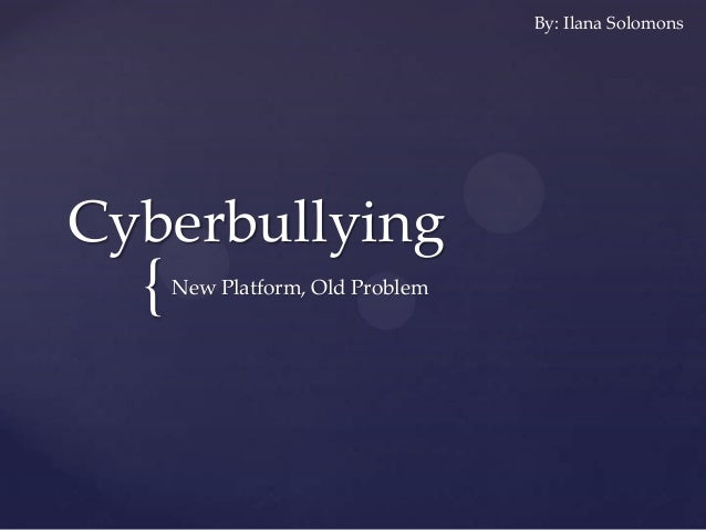 { Cyberbullying New Platform, Old Problem By: Ilana Solomons