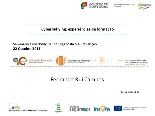 Cyberbullying: experiências de formação Fernando Rui Campos 22 Outubro 2013 Seminário Cyberbullying: do Diagnóstico à Prev...