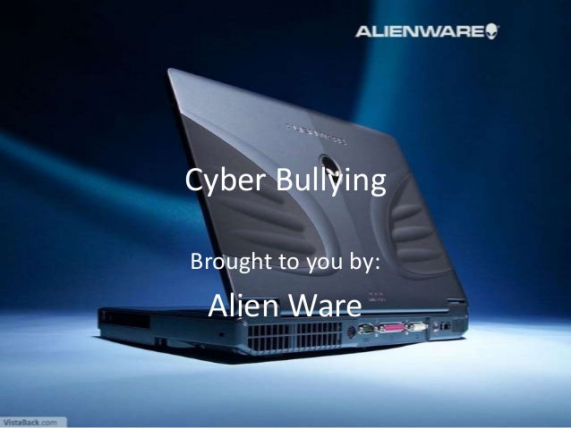 Cyber Bullying Brought to you by: Alien Ware
