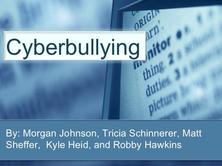 By: Morgan Johnson, Tricia Schinnerer, Matt Sheffer,  Kyle Heid, and Robby Hawkins Cyberbullying