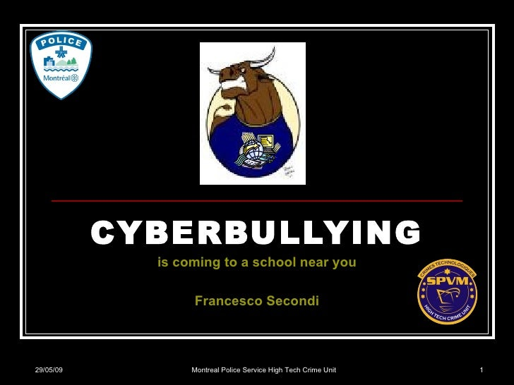 CYBERBULLYING is coming to a school near you Francesco Secondi 10/06/09 Montreal Police Service High Tech Crime Unit