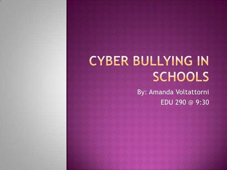Cyber bullying In Schools<br />By: Amanda Voltattorni <br />EDU 290 @ 9:30<br />