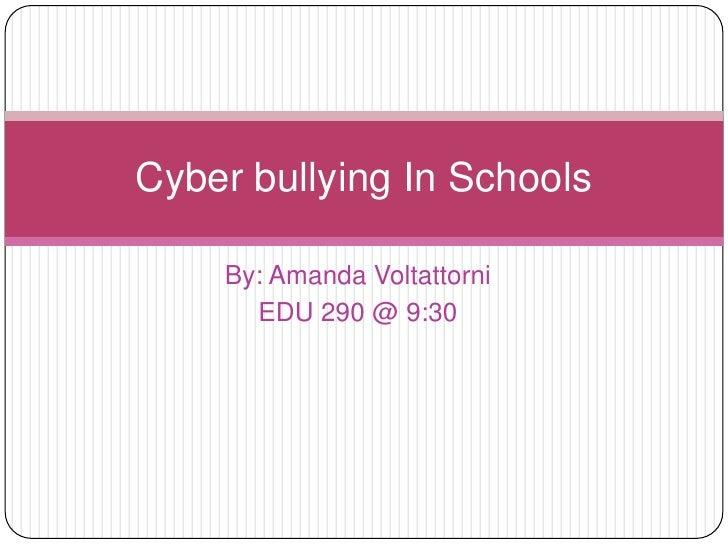 By: Amanda Voltattorni <br />EDU 290 @ 9:30<br />Cyber bullying In Schools<br />