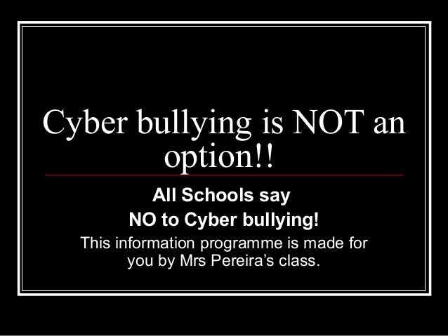 Cyber bullying is NOT an option!! All Schools say NO to Cyber bullying! This information programme is made for you by Mrs ...