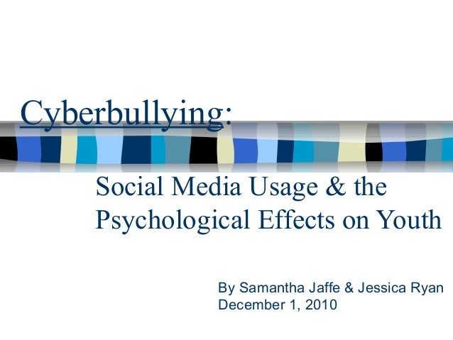 Social Media Usage & the Psychological Effects on Youth Cyberbullying: By Samantha Jaffe & Jessica Ryan December 1, 2010
