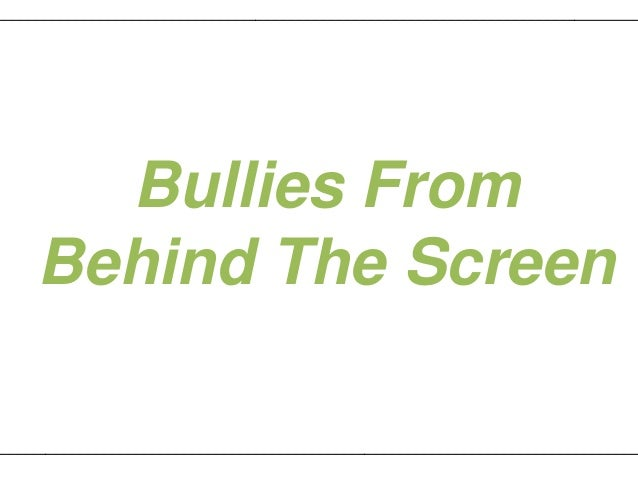 _________________________________________________________________________________       Bullies From     Behind The Screen...