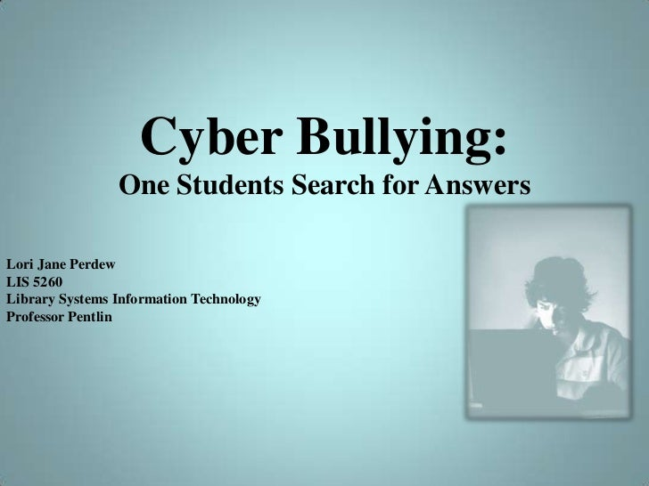 Cyber Bullying:One Students Search for Answers<br />Lori JanePerdew<br />LIS 5260 <br />Library Systems Information Techno...