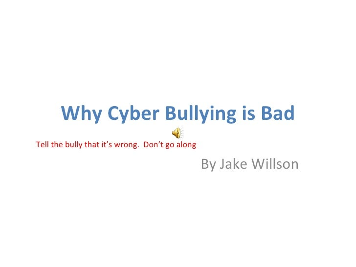 Why Cyber Bullying is Bad By Jake Willson Tell the bully that it's wrong.  Don't go along