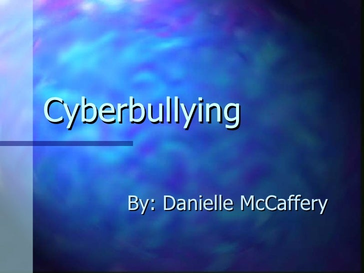 Cyberbullying By: Danielle McCaffery