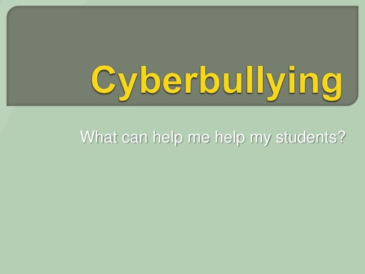 Cyberbullying<br />What can help me help my students?<br />