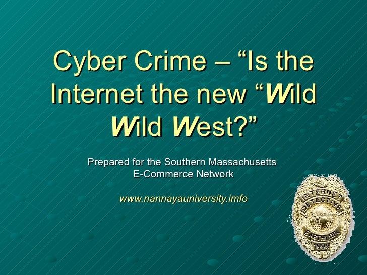 "Cyber Crime – ""Is the Internet the new "" W ild  W ild  W est?"" Prepared for the Southern Massachusetts  E-Commerce Network..."
