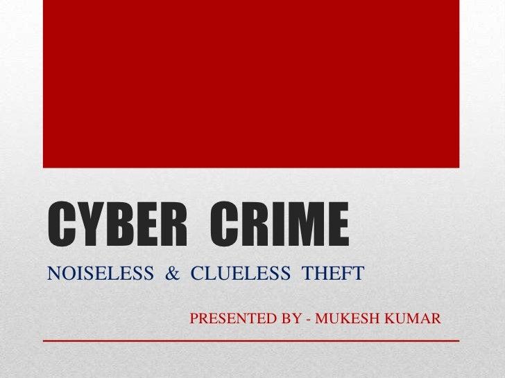 CYBER  CRIME<br />NOISELESS  &  CLUELESS  THEFT<br />                                    PRESENTED BY - MUKESH KUMAR      ...