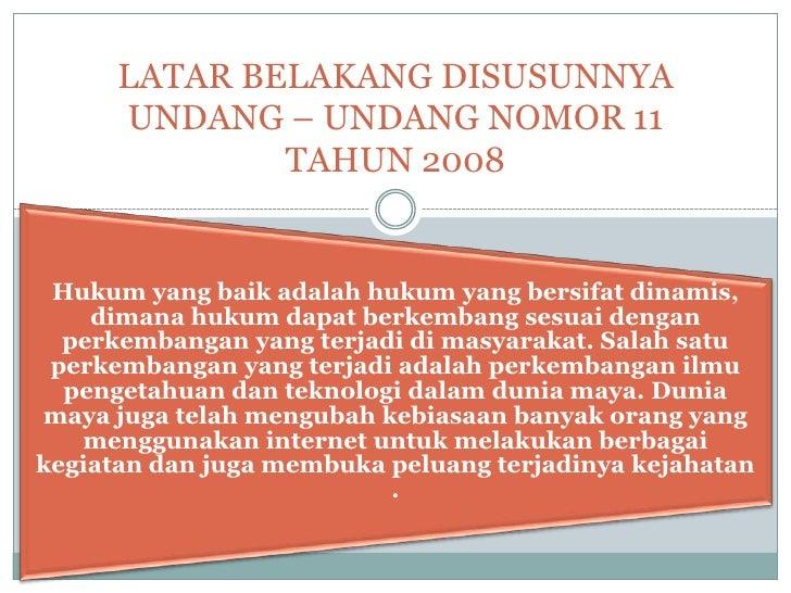 LATAR BELAKANG DISUSUNNYA      UNDANG – UNDANG NOMOR 11              TAHUN 2008 Hukum yang baik adalah hukum yang bersifat...
