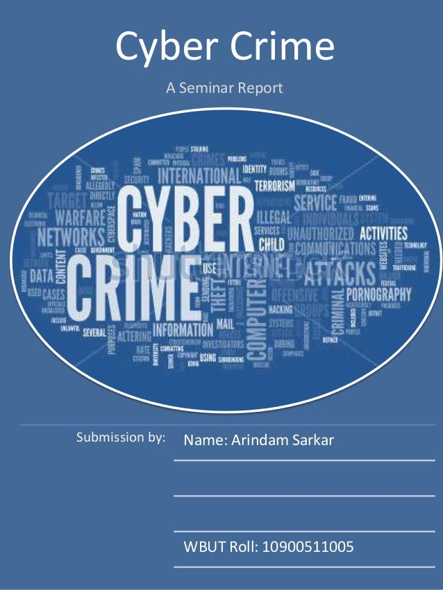 Cyber Crime A Seminar Report Submission by: Name: Arindam Sarkar WBUT Roll: 10900511005