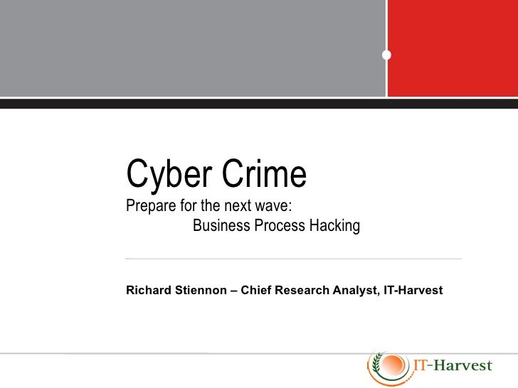 Cyber CrimePrepare for the next wave:          Business Process HackingRichard Stiennon – Chief Research Analyst, IT-Harvest