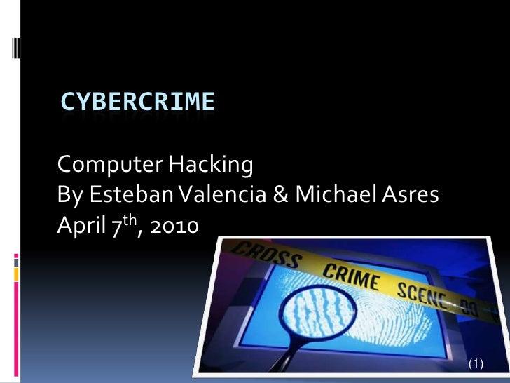 Cybercrime<br />Computer Hacking<br />By Esteban Valencia & Michael Asres<br />April 7th, 2010<br />(1)<br />