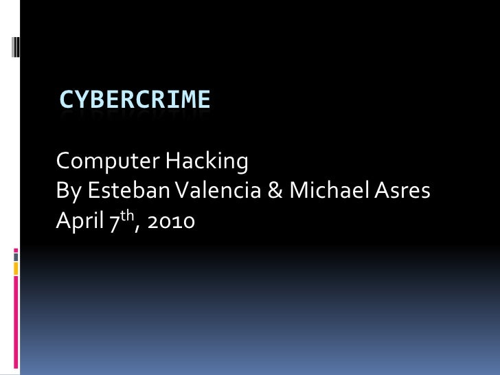 Cybercrime<br />Computer Hacking<br />By Esteban Valencia & Michael Asres<br />April 7th, 2010<br />