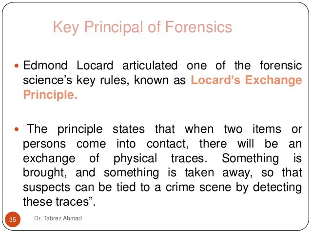locard s exchange principle The locard's exchange principle believes no matter what a criminal does or where a criminal goes, simply by coming in contact with anything, a criminal is capable.