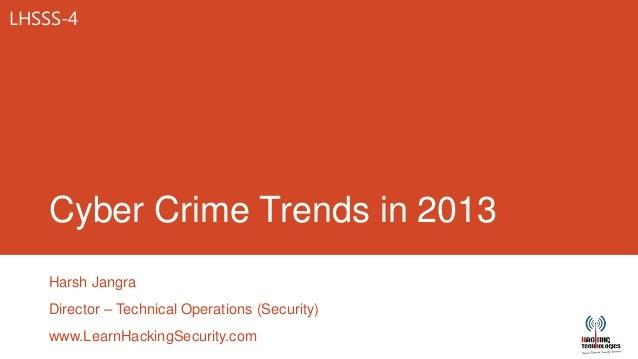 LHSSS-4    Cyber Crime Trends in 2013    Harsh Jangra    Director – Technical Operations (Security)    www.LearnHackingSec...
