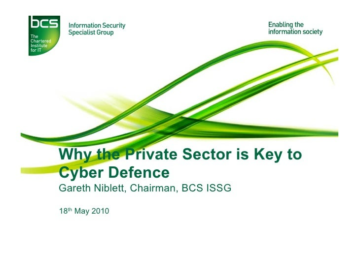 Why the Private Sector is Key to Cyber Defence Gareth Niblett, Chairman, BCS ISSG  18th May 2010