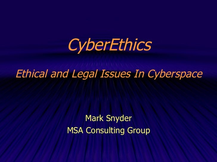 CyberEthics Ethical and Legal Issues In Cyberspace Mark Snyder MSA Consulting Group