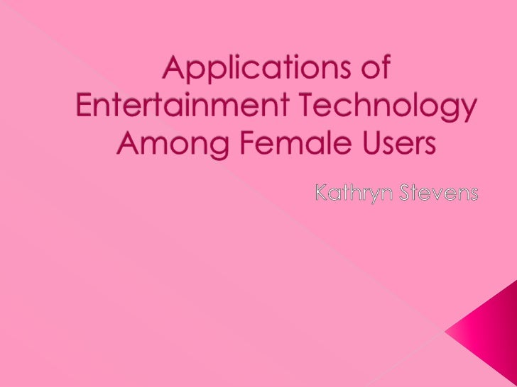 Applications of Entertainment Technology Among Female Users<br />Kathryn Stevens<br />