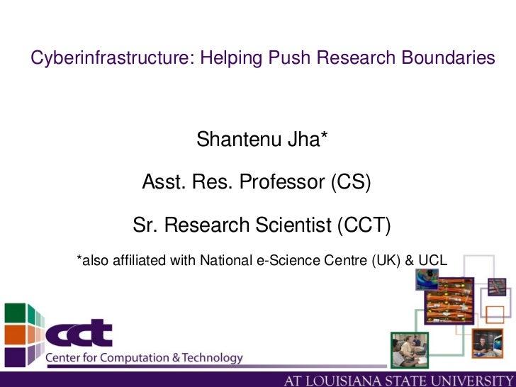 Cyberinfrastructure:HelpingPushResearchBoundaries                           ShantenuJha*                 Asst.Res....