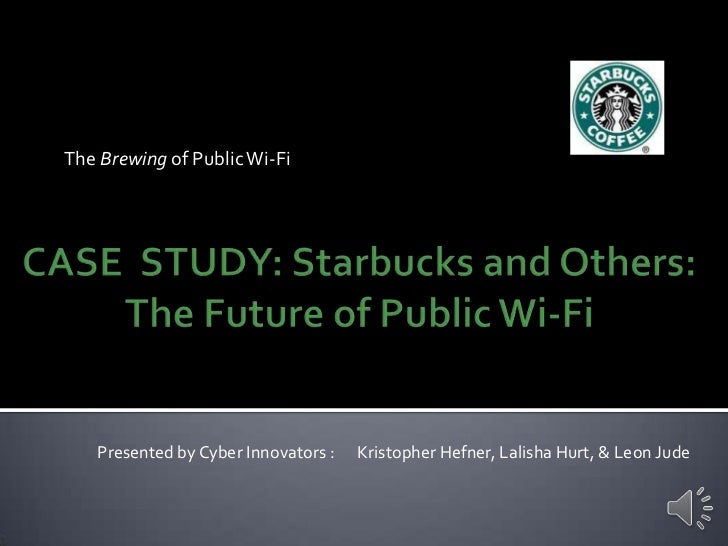 The Brewing of Public Wi-Fi<br />CASE  STUDY: Starbucks and Others: The Future of Public Wi-Fi<br />Presented by Cyber Inn...