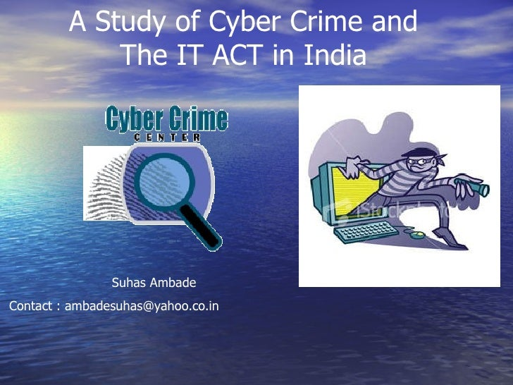 A Study of Cyber Crime and The IT ACT in India Suhas Ambade Contact : ambadesuhas@yahoo.co.in