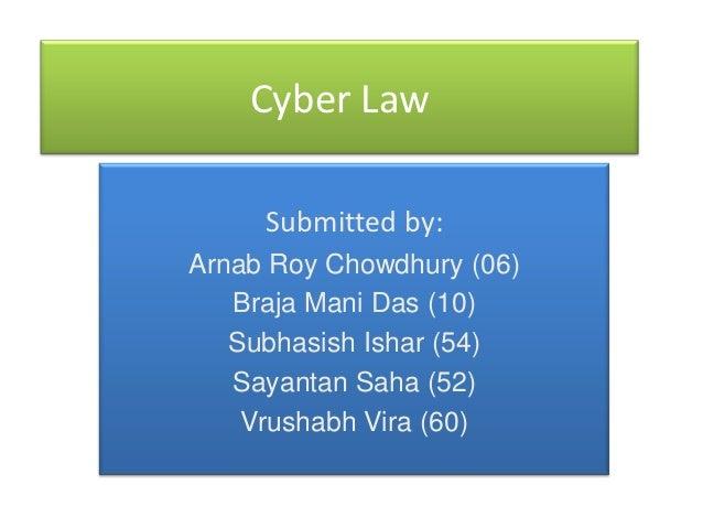 Cyber Law     Submitted by:Arnab Roy Chowdhury (06)   Braja Mani Das (10)   Subhasish Ishar (54)   Sayantan Saha (52)    V...