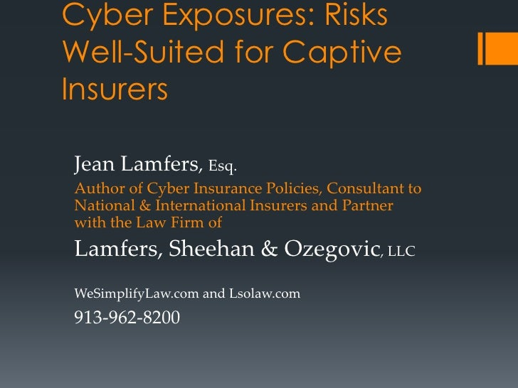 Cyber Exposures: RisksWell-Suited for CaptiveInsurersJean Lamfers, Esq.Author of Cyber Insurance Policies, Consultant toNa...