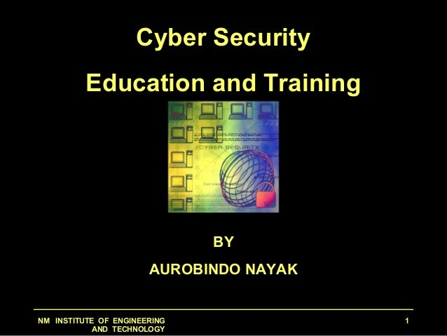 NM INSTITUTE OF ENGINEERING AND TECHNOLOGY 1 Cyber Security Education and Training BY AUROBINDO NAYAK