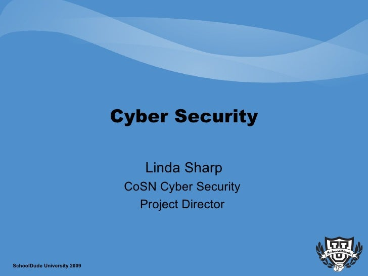 Cyber Security Linda Sharp CoSN Cyber Security  Project Director  SchoolDude University 2009