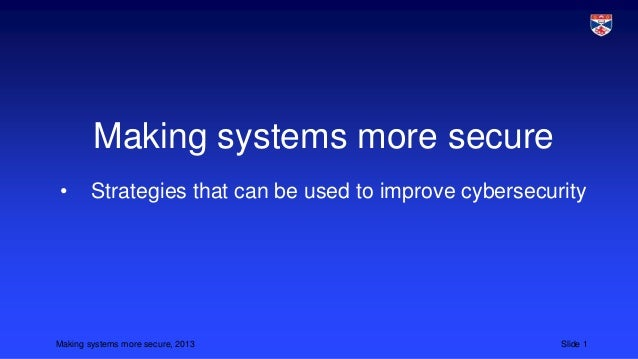 Making systems more secure •  Strategies that can be used to improve cybersecurity  Making systems more secure, 2013  Slid...