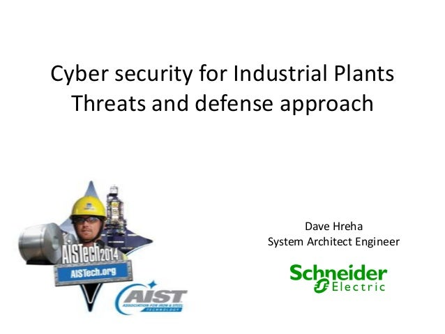 Cyber security for Industrial Plants Threats and defense approach Dave Hreha System Architect Engineer