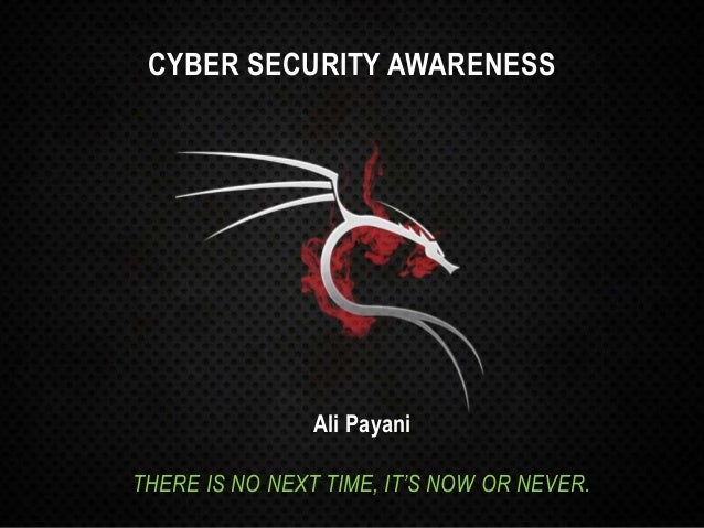 CYBER SECURITY AWARENESS Ali Payani THERE IS NO NEXT TIME, IT'S NOW OR NEVER.