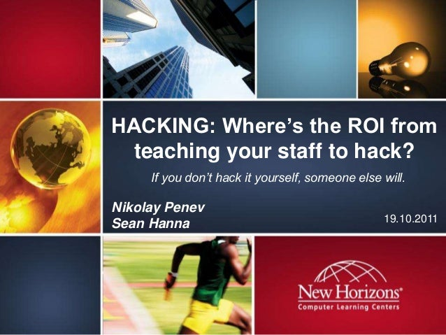 HACKING: Where's the ROI from teaching your staff to hack? 19.10.2011 Nikolay Penev Sean Hanna If you don't hack it yourse...