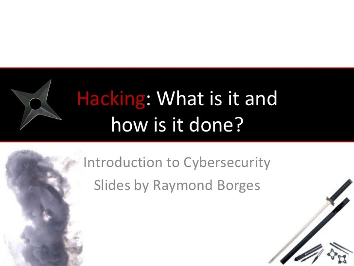 Hacking: What is it and   how is it done?Introduction to Cybersecurity  Slides by Raymond Borges