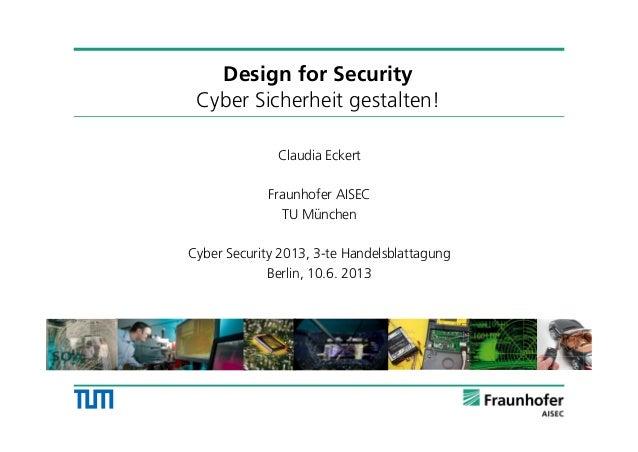 Design for SecurityCyber Sicherheit gestalten!Claudia EckertFraunhofer AISECTU MünchenCyber Security 2013, 3-te Handelsbla...